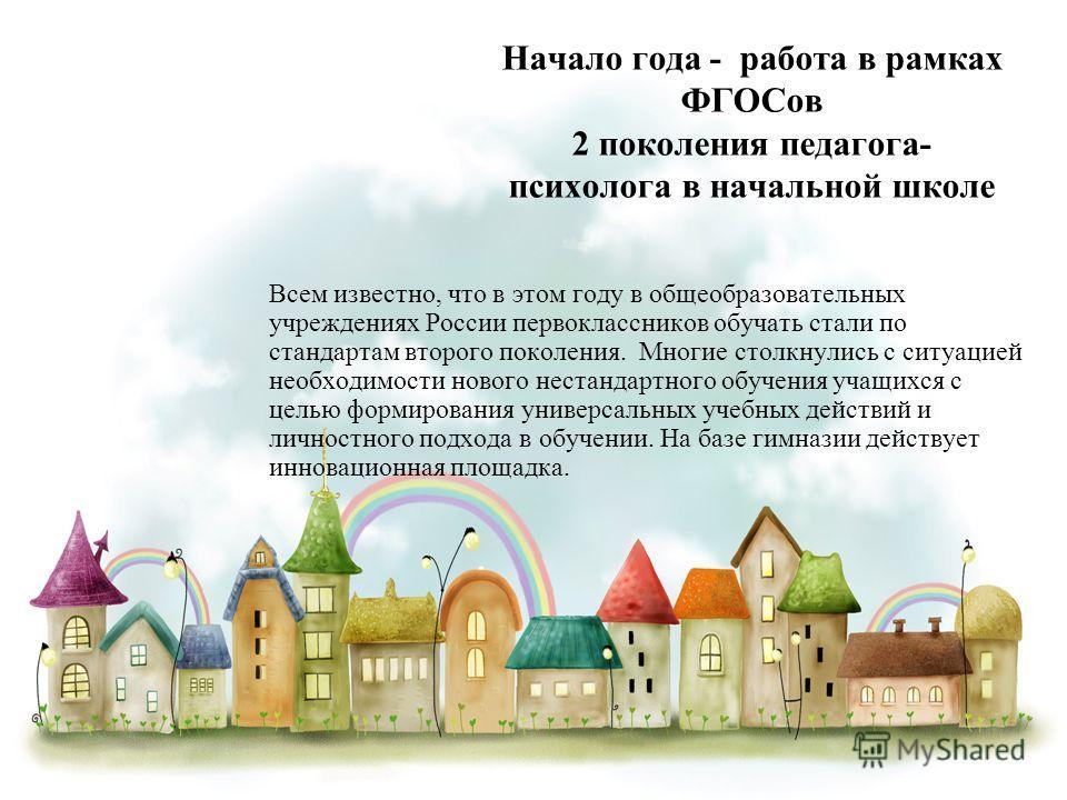 Начало года - работа в рамках ФГОСов 2 поколения педагога- психолога в начальной школе Всем известно, что в этом году в общеобразовательных учреждениях России первоклассников обучать стали по стандартам второго поколения. Многие столкнулись с ситуаци
