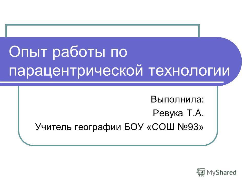 Опыт работы по парацентрической технологии Выполнила: Ревука Т.А. Учитель географии БОУ «СОШ 93»