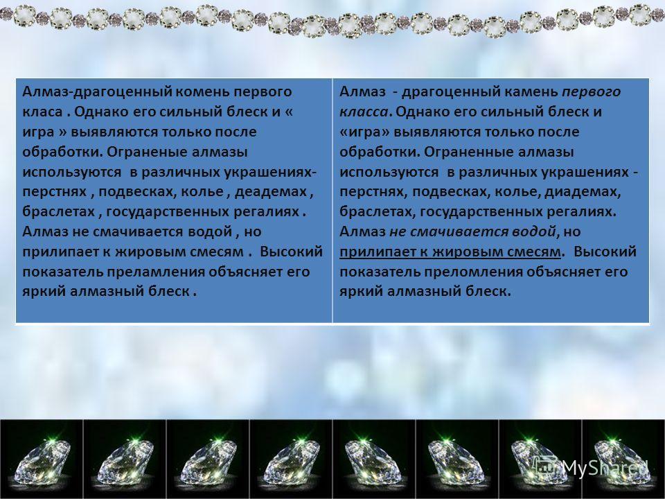 Алмаз-драгоценный комень первого класа. Однако его сильный блеск и « игра » выявляются только после обработки. Ограненые алмазы используются в различных украшениях- перстнях, подвесках, колье, деадемах, браслетах, государственных регалиях. Алмаз не с