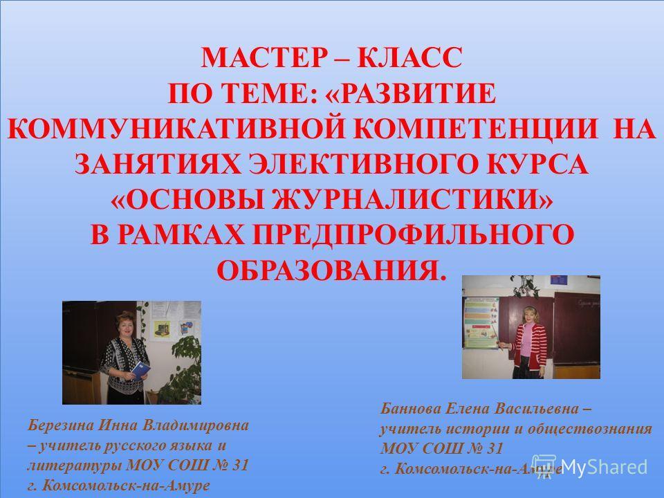 МАСТЕР – КЛАСС ПО ТЕМЕ: «РАЗВИТИЕ КОММУНИКАТИВНОЙ КОМПЕТЕНЦИИ НА ЗАНЯТИЯХ ЭЛЕКТИВНОГО КУРСА «ОСНОВЫ ЖУРНАЛИСТИКИ» В РАМКАХ ПРЕДПРОФИЛЬНОГО ОБРАЗОВАНИЯ. МАСТЕР – КЛАСС ПО ТЕМЕ: «РАЗВИТИЕ КОММУНИКАТИВНОЙ КОМПЕТЕНЦИИ НА ЗАНЯТИЯХ ЭЛЕКТИВНОГО КУРСА «ОСНОВ
