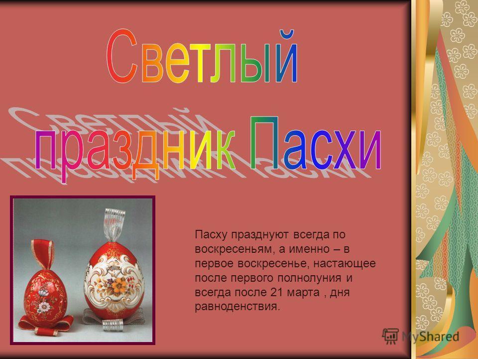 Пасху празднуют всегда по воскресеньям, а именно – в первое воскресенье, настающее после первого полнолуния и всегда после 21 марта, дня равноденствия.