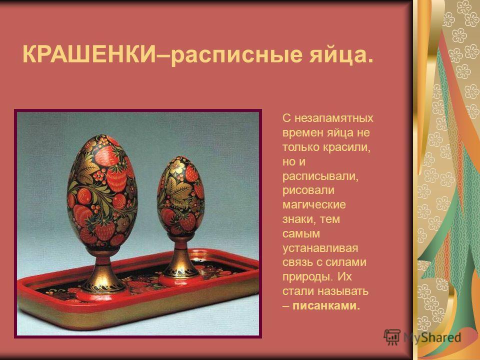 КРАШЕНКИ–расписные яйца. С незапамятных времен яйца не только красили, но и расписывали, рисовали магические знаки, тем самым устанавливая связь с силами природы. Их стали называть – писанками.
