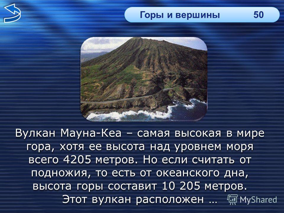 Вулкан Мауна-Кеа – самая высокая в мире гора, хотя ее высота над уровнем моря всего 4205 метров. Но если считать от подножия, то есть от океанского дна, высота горы составит 10 205 метров.высота горы составит 10 205 метров. Этот вулкан расположен …Эт