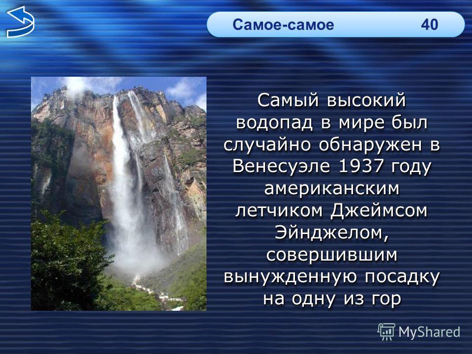 Самый высокий водопад в мире был случайно обнаружен в Венесуэле 1937 году американским летчиком Джеймсом Эйнджелом, совершившим вынужденную посадку на одну из гор Самое-самое40