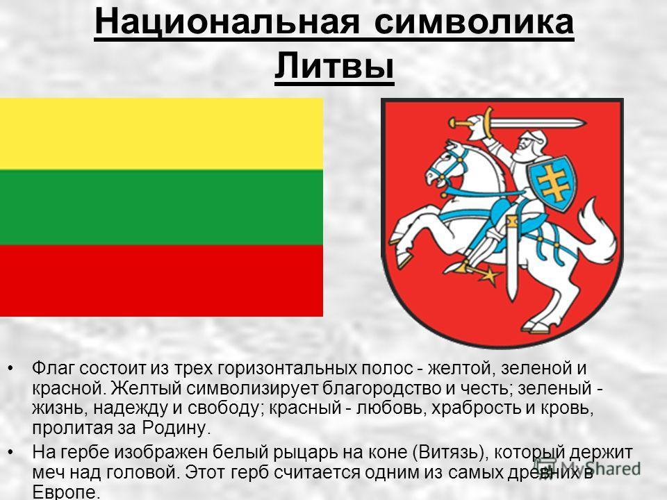 Национальная символика Литвы Флаг состоит из трех горизонтальных полос - желтой, зеленой и красной. Желтый символизирует благородство и честь; зеленый - жизнь, надежду и свободу; красный - любовь, храбрость и кровь, пролитая за Родину. На гербе изобр