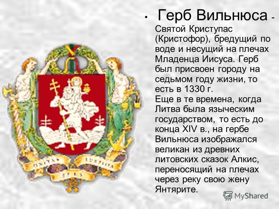 Герб Вильнюса - Святой Криступас (Кристофор), бредущий по воде и несущий на плечах Младенца Иисуса. Герб был присвоен городу на седьмом году жизни, то есть в 1330 г. Еще в те времена, когда Литва была языческим государством, то есть до конца XIV в.,