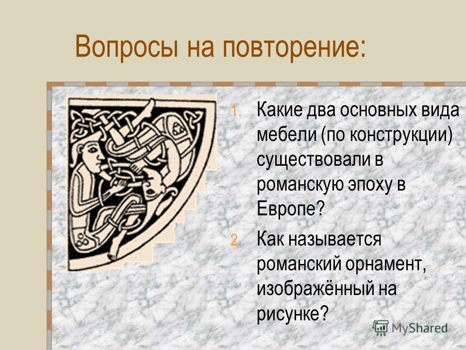 Вопросы на повторение: 1. Какие два основных вида мебели (по конструкции) существовали в романскую эпоху в Европе? 2. Как называется романский орнамент, изображённый на рисунке?