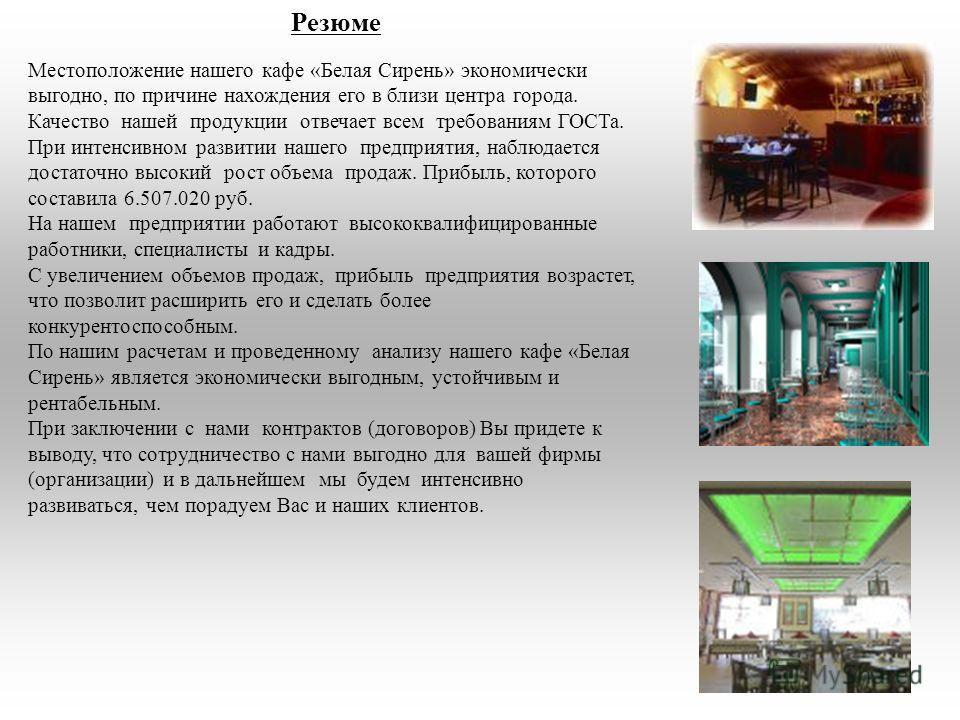 Резюме Местоположение нашего кафе «Белая Сирень» экономически выгодно, по причине нахождения его в близи центра города. Качество нашей продукции отвечает всем требованиям ГОСТа. При интенсивном развитии нашего предприятия, наблюдается достаточно высо