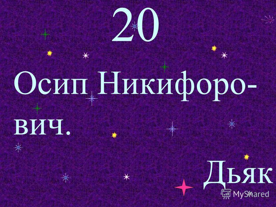 20 Осип Никифоро- вич. Дьяк 16
