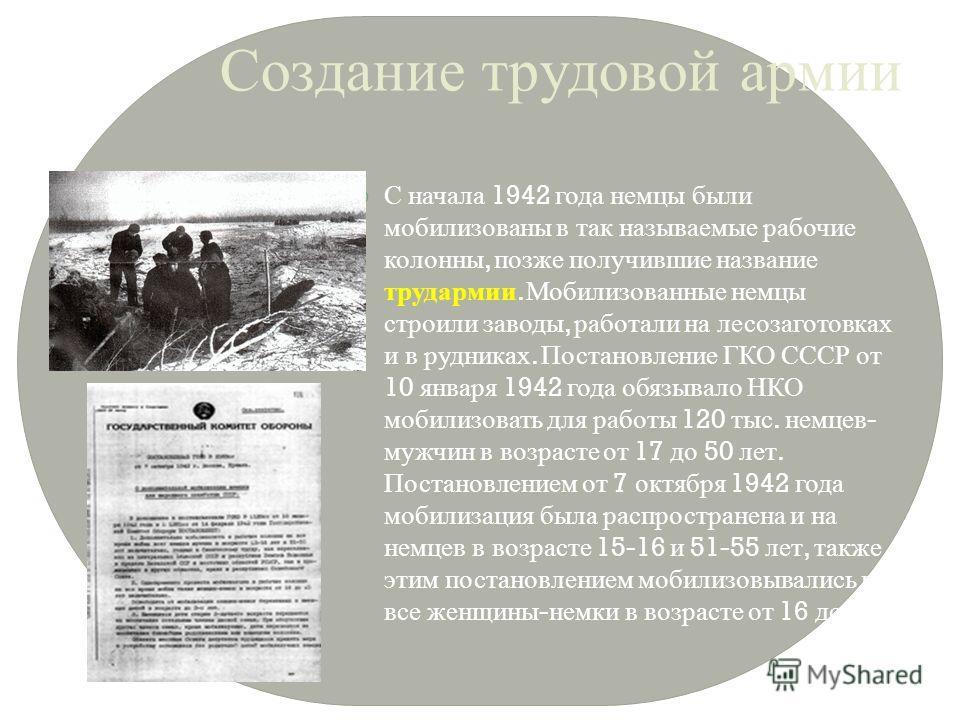 Создание трудовой армии С начала 1942 года немцы были мобилизованы в так называемые рабочие колонны, позже получившие название трудармии. Мобилизованные немцы строили заводы, работали на лесозаготовках и в рудниках. Постановление ГКО СССР от 10 январ