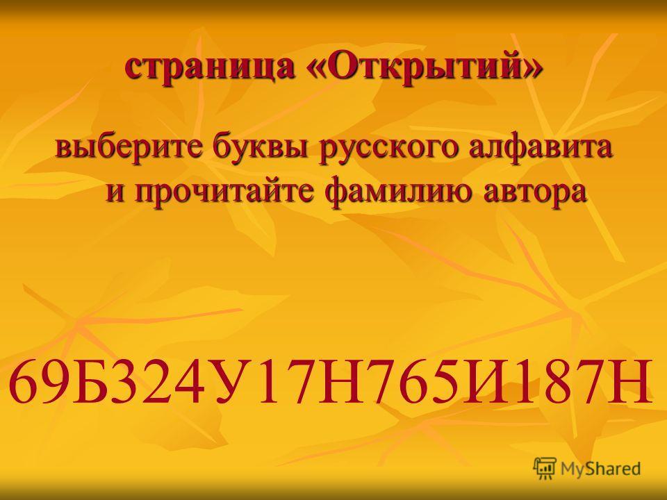 страница «Открытий» выберите буквы русского алфавита и прочитайте фамилию автора 69Б324У17Н765И187Н