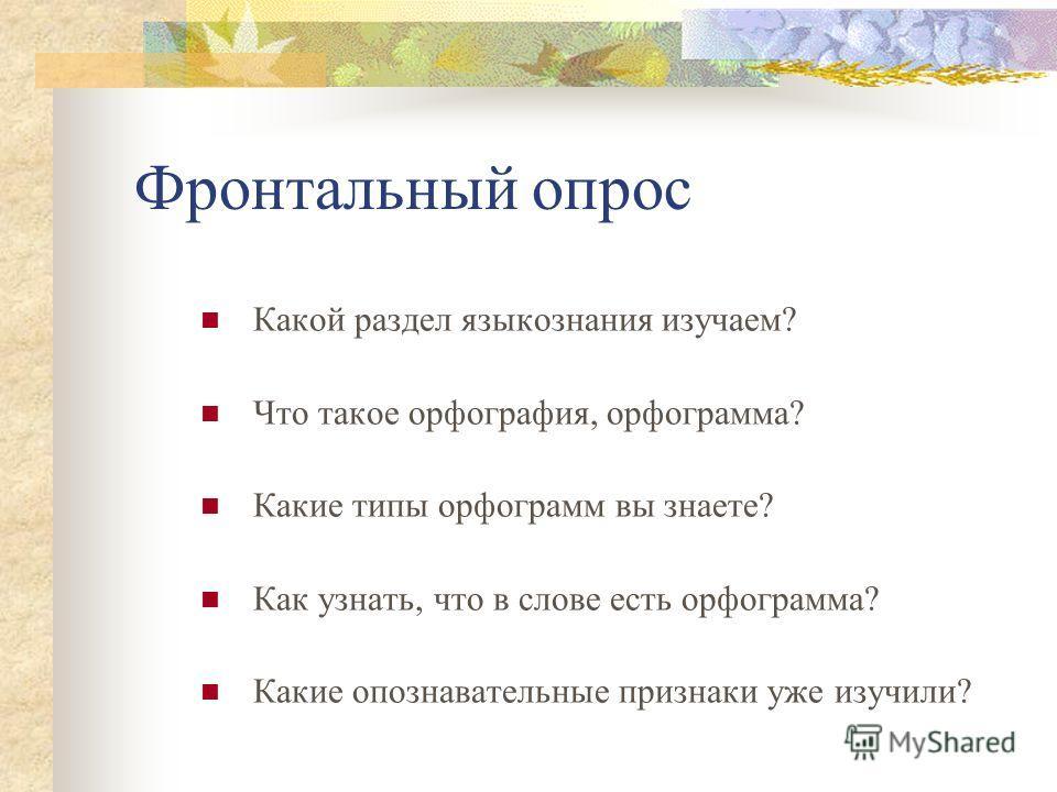 Фронтальный опрос Какой раздел языкознания изучаем? Что такое орфография, орфограмма? Какие типы орфограмм вы знаете? Как узнать, что в слове есть орфограмма? Какие опознавательные признаки уже изучили?