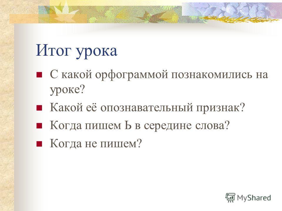 Итог урока С какой орфограммой познакомились на уроке? Какой её опознавательный признак? Когда пишем Ь в середине слова? Когда не пишем?