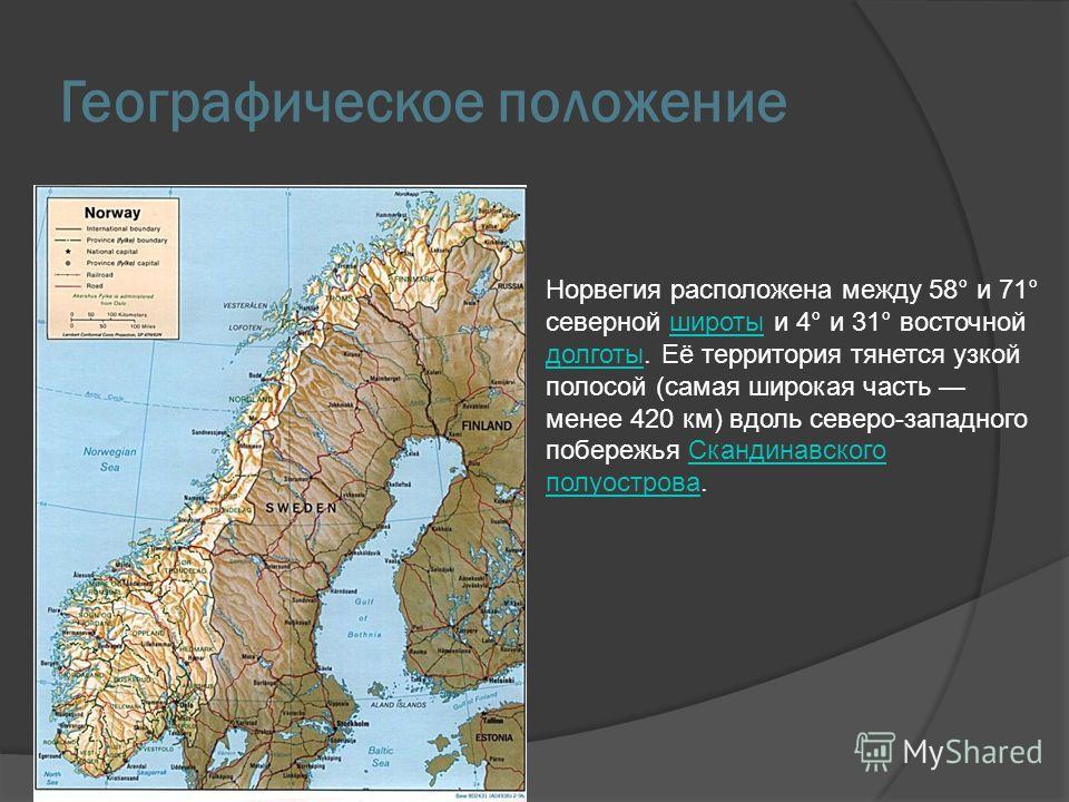 Географическое положение Норвегия расположена между 58° и 71° северной широты и 4° и 31° восточной долготы. Её территория тянется узкой полосой (самая широкая часть менее 420 км) вдоль северо-западного побережья Скандинавского полуострова.широты долг