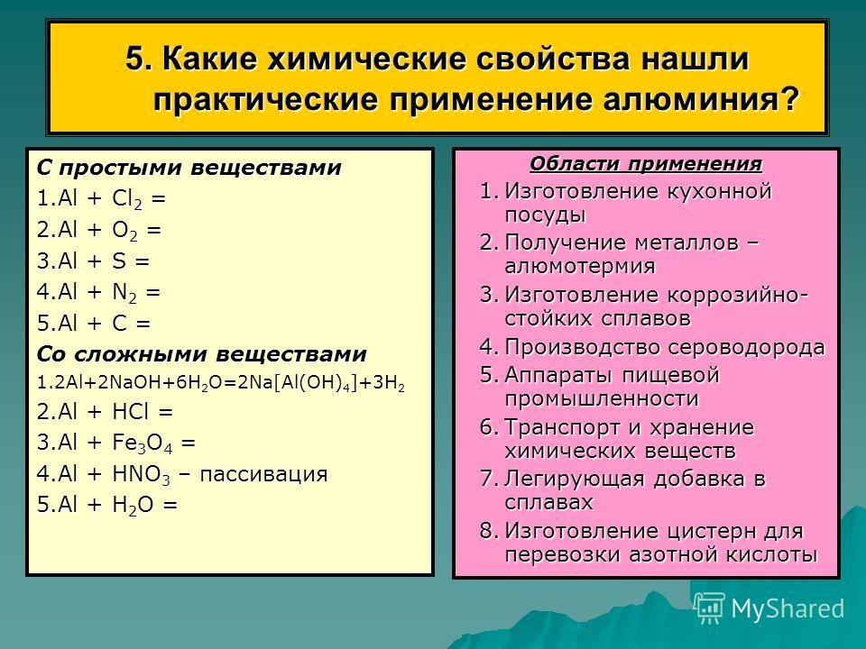 5. Какие химические свойства нашли практические применение алюминия? С простыми веществами 1.Аl + Сl 2 = 2.Аl + О 2 = 3.Аl + S = 4.Аl + N 2 = 5.Аl + С = Со сложными веществами 1.2Аl+2NaОН+6Н 2 О=2Nа[Al(ОН) 4 ]+3Н 2 2.Аl + НСl = 3.Аl + Fе 3 О 4 = 4.Аl