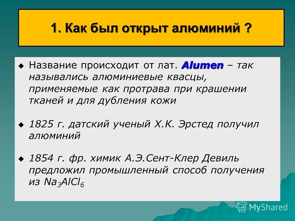 1. Как был открыт алюминий ? Название происходит от лат. Аlumen – так назывались алюминиевые квасцы, применяемые как протрава при крашении тканей и для дубления кожи Название происходит от лат. Аlumen – так назывались алюминиевые квасцы, применяемые