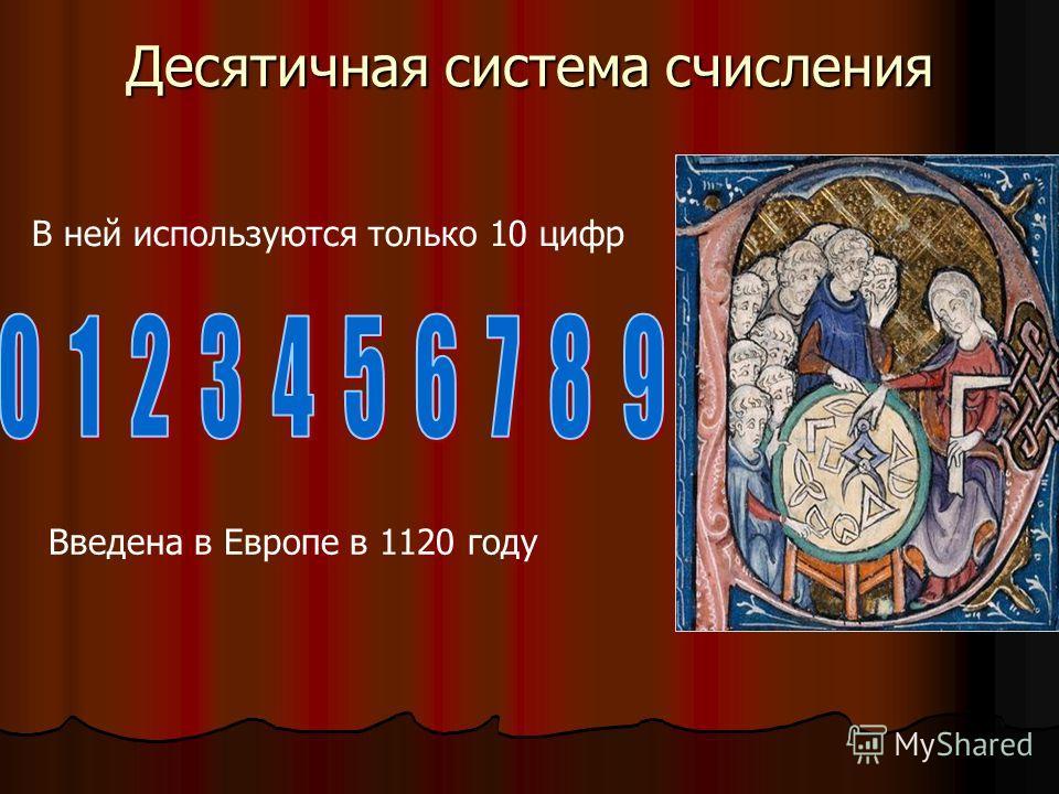 В ней используются только 10 цифр Десятичная система счисления Введена в Европе в 1120 году