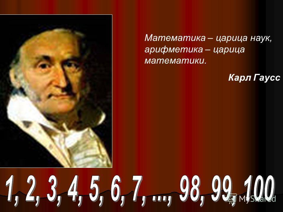 Математика – царица наук, арифметика – царица математики. Карл Гаусс