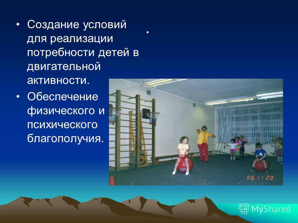 . Создание условий для реализации потребности детей в двигательной активности. Обеспечение физического и психического благополучия.