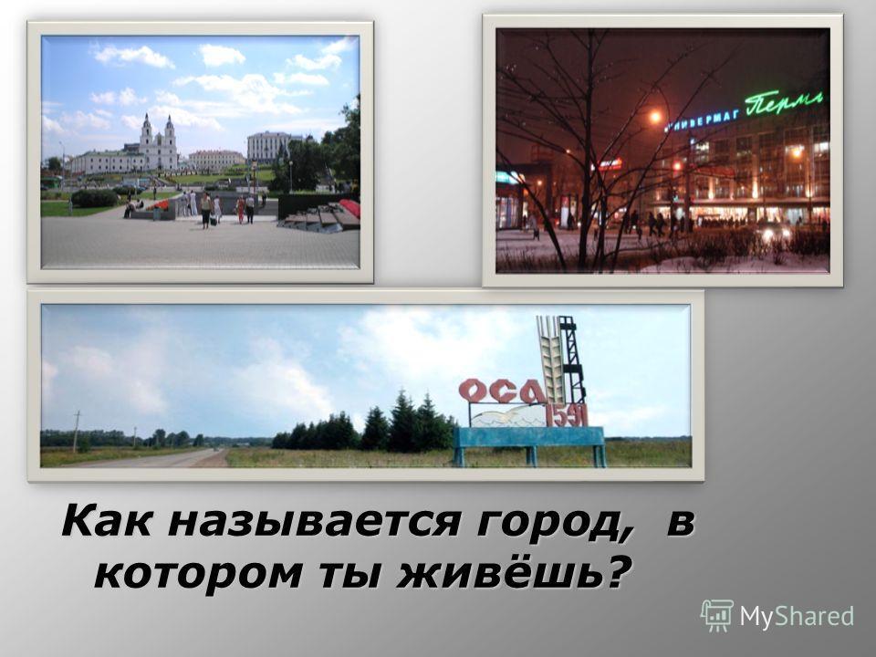 Как называется город, в котором ты живёшь?