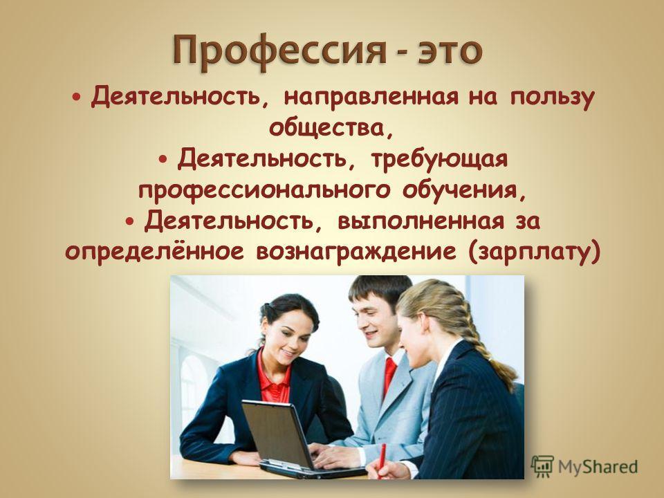 Деятельность, направленная на пользу общества, Деятельность, требующая профессионального обучения, Деятельность, выполненная за определённое вознаграждение (зарплату)