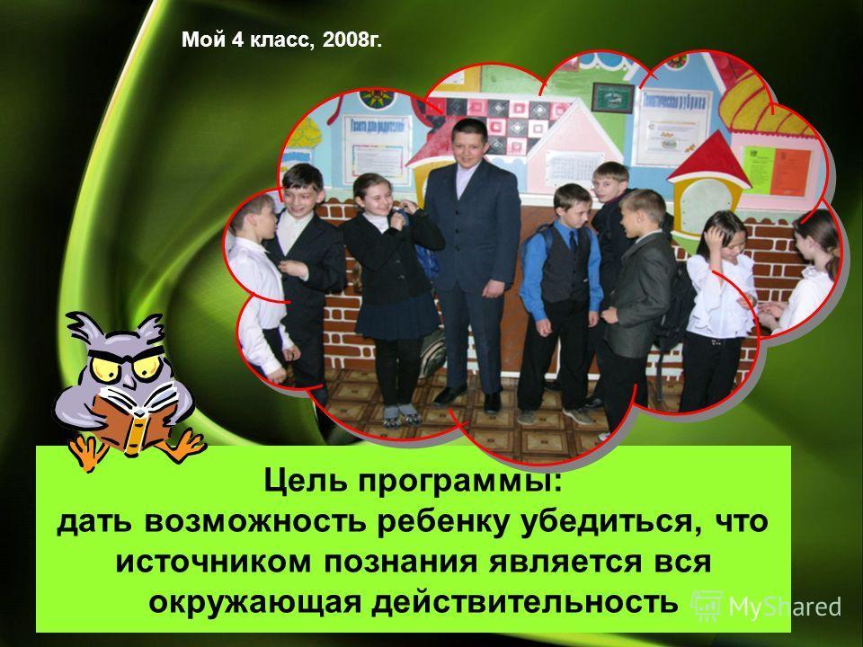 Цель программы: дать возможность ребенку убедиться, что источником познания является вся окружающая действительность Мой 4 класс, 2008г.