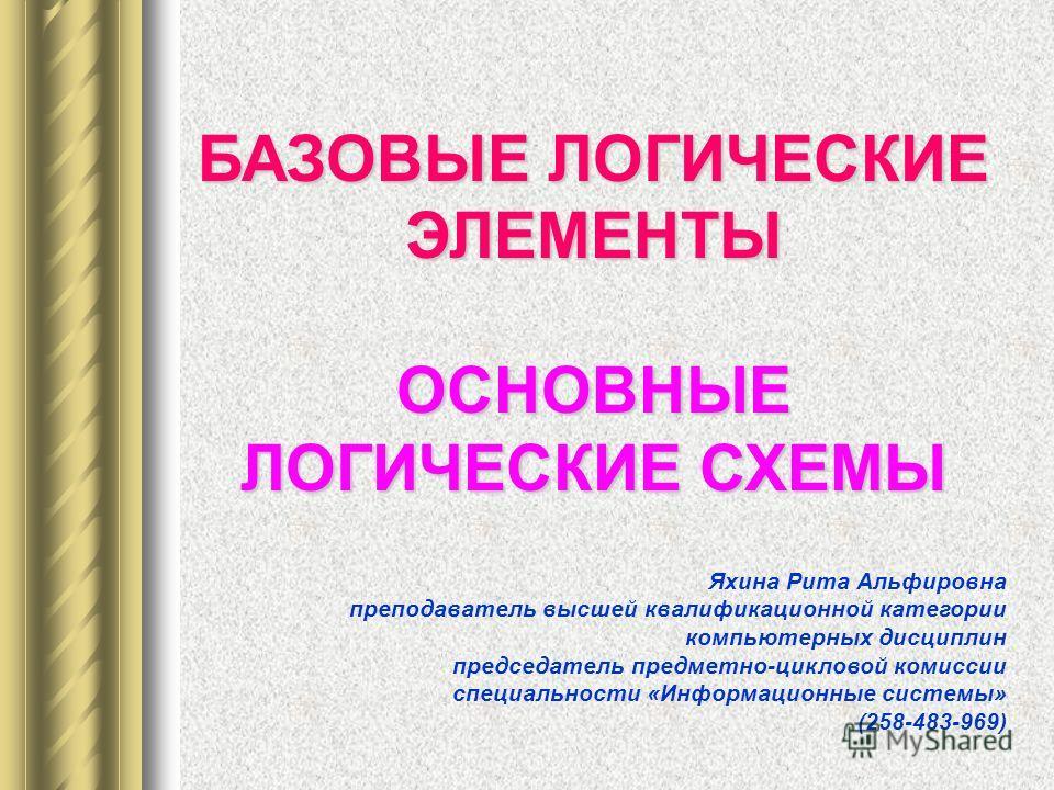 БАЗОВЫЕ ЛОГИЧЕСКИЕ ЭЛЕМЕНТЫ БАЗОВЫЕ ЛОГИЧЕСКИЕ ЭЛЕМЕНТЫ ОСНОВНЫЕ ЛОГИЧЕСКИЕ СХЕМЫ Яхина Рита Альфировна преподаватель высшей квалификационной категории компьютерных дисциплин председатель предметно-цикловой комиссии специальности «Информационные сист