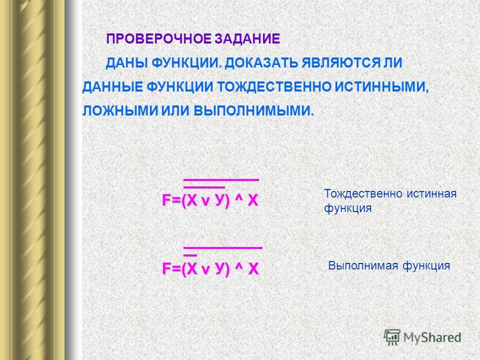ПРОВЕРОЧНОЕ ЗАДАНИЕ ДАНЫ ФУНКЦИИ. ДОКАЗАТЬ ЯВЛЯЮТСЯ ЛИ ДАННЫЕ ФУНКЦИИ ТОЖДЕСТВЕННО ИСТИННЫМИ, ЛОЖНЫМИ ИЛИ ВЫПОЛНИМЫМИ. F=(Х v У) ^ Х Тождественно истинная функция Выполнимая функция
