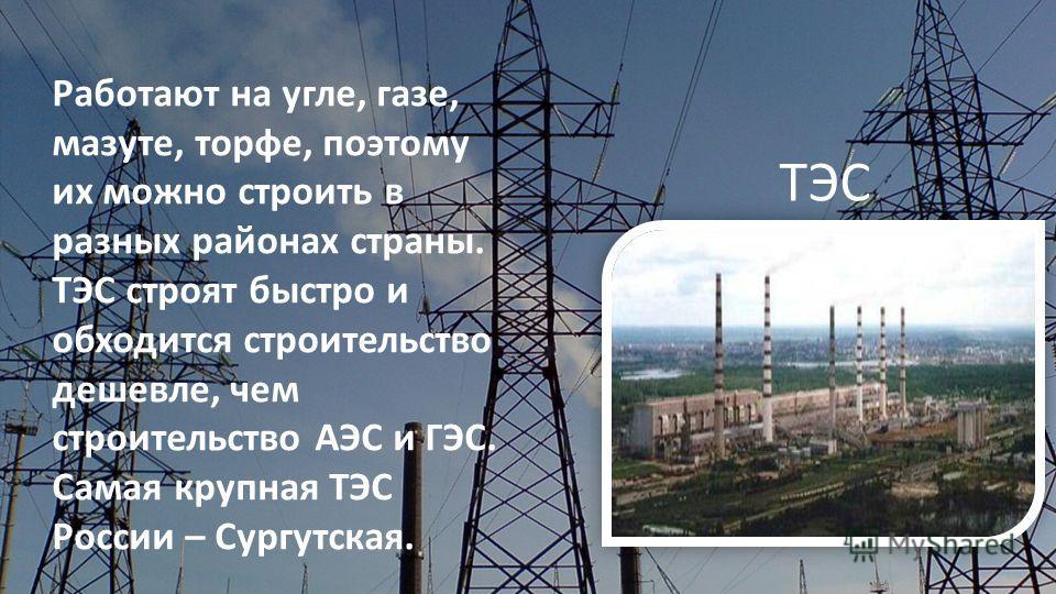 Работают на угле, газе, мазуте, торфе, поэтому их можно строить в разных районах страны. ТЭС строят быстро и обходится строительство дешевле, чем строительство АЭС и ГЭС. Самая крупная ТЭС России – Сургутская. ТЭС