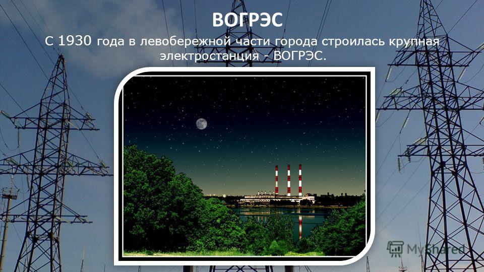 ВОГРЭС С 1930 года в левобережной части города строилась крупная электростанция - ВОГРЭС.