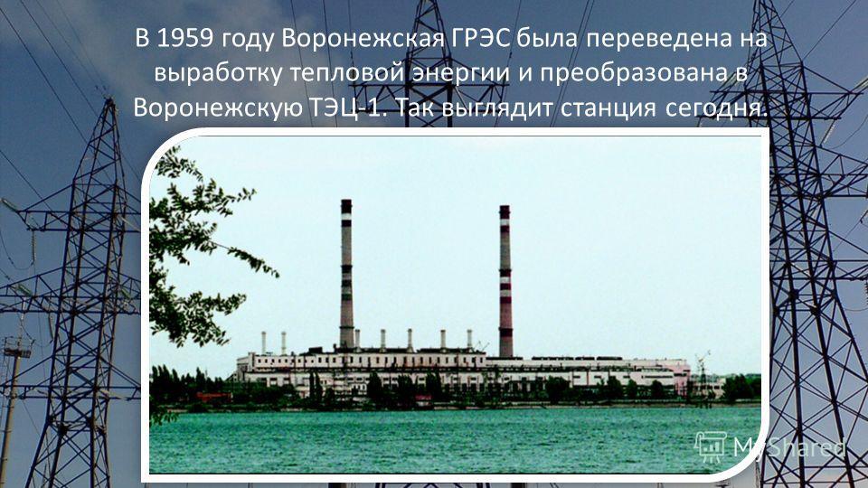 В 1959 году Воронежская ГРЭС была переведена на выработку тепловой энергии и преобразована в Воронежскую ТЭЦ-1. Так выглядит станция сегодня.