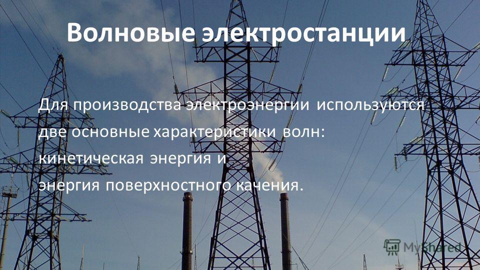 Волновые электростанции Для производства электроэнергии используются две основные характеристики волн: кинетическая энергия и энергия поверхностного качения.