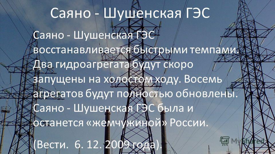 Саяно - Шушенская ГЭС Саяно - Шушенская ГЭС восстанавливается быстрыми темпами. Два гидроагрегата будут скоро запущены на холостом ходу. Восемь агрегатов будут полностью обновлены. Саяно - Шушенская ГЭС была и останется «жемчужиной» России. (Вести. 6
