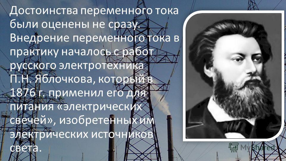 Достоинства переменного тока были оценены не сразу. Внедрение переменного тока в практику началось с работ русского электротехника П.Н. Яблочкова, который в 1876 г. применил его для питания «электрических свечей», изобретенных им электрических источн