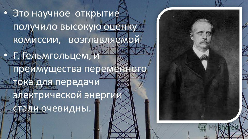 Это научное открытие получило высокую оценку комиссии, возглавляемой Г. Гельмгольцем, и преимущества переменного тока для передачи электрической энергии стали очевидны.