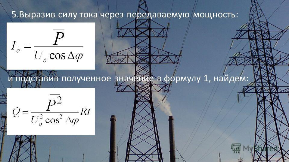 5.Выразив силу тока через передаваемую мощность: и подставив полученное значение в формулу 1, найдем: