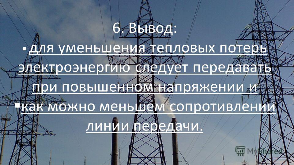 6. Вывод: для уменьшения тепловых потерь электроэнергию следует передавать при повышенном напряжении и как можно меньшем сопротивлении линии передачи.