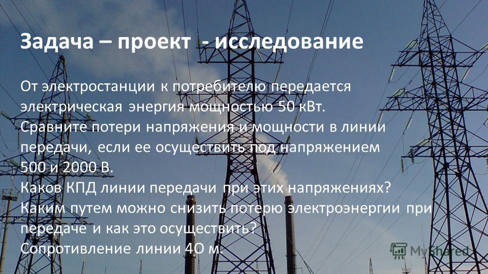 Задача – проект - исследование От электростанции к потребителю передается электрическая энергия мощностью 50 кВт. Сравните потери напряжения и мощности в линии передачи, если ее осуществить под напряжением 500 и 2000 В. Каков КПД линии передачи при э