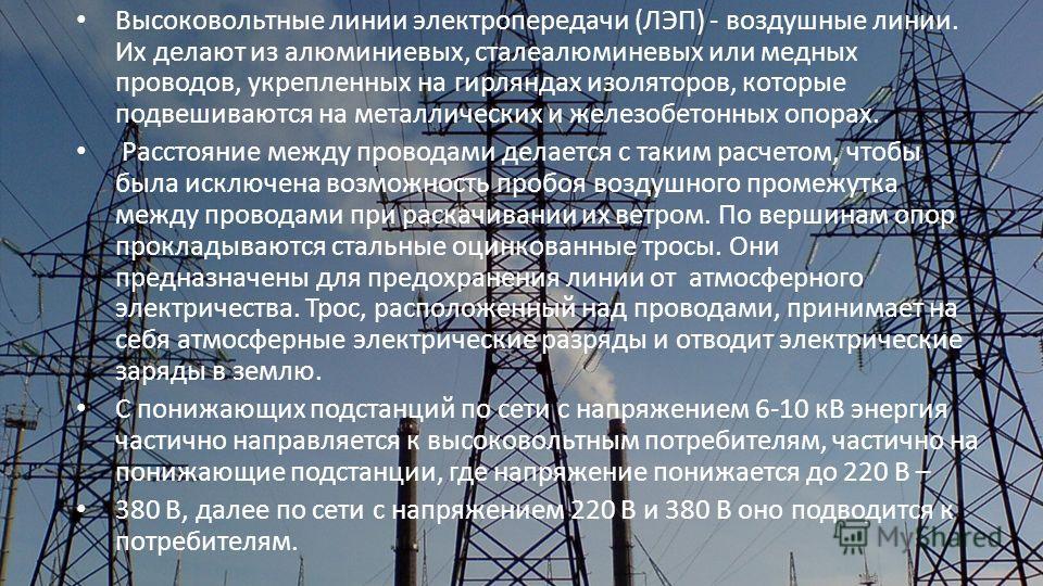 Высоковольтные линии электропередачи (ЛЭП) - воздушные линии. Их делают из алюминиевых, сталеалюминевых или медных проводов, укрепленных на гирляндах изоляторов, которые подвешиваются на металлических и железобетонных опорах. Расстояние между провода