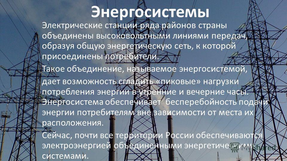 Энергосистемы Электрические станции ряда районов страны объединены высоковольтными линиями передач, образуя общую энергетическую сеть, к которой присоединены потребители. Такое объединение, называемое энергосистемой, дает возможность сгладить «пиковы