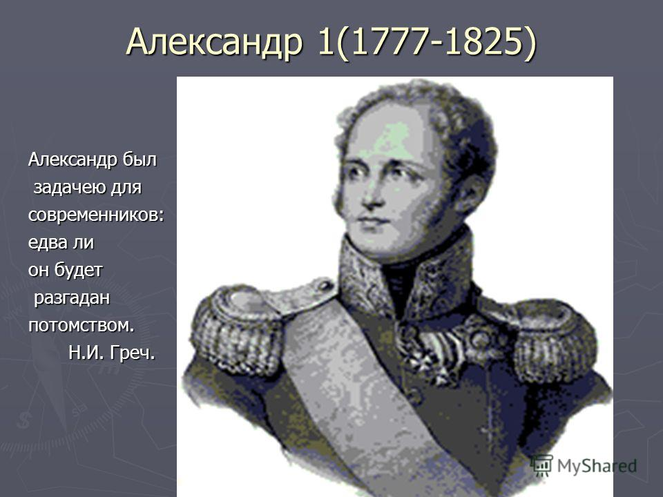 Александр 1(1777-1825) Александр был задачею для задачею длясовременников: едва ли он будет разгадан разгаданпотомством. Н.И. Греч. Н.И. Греч.