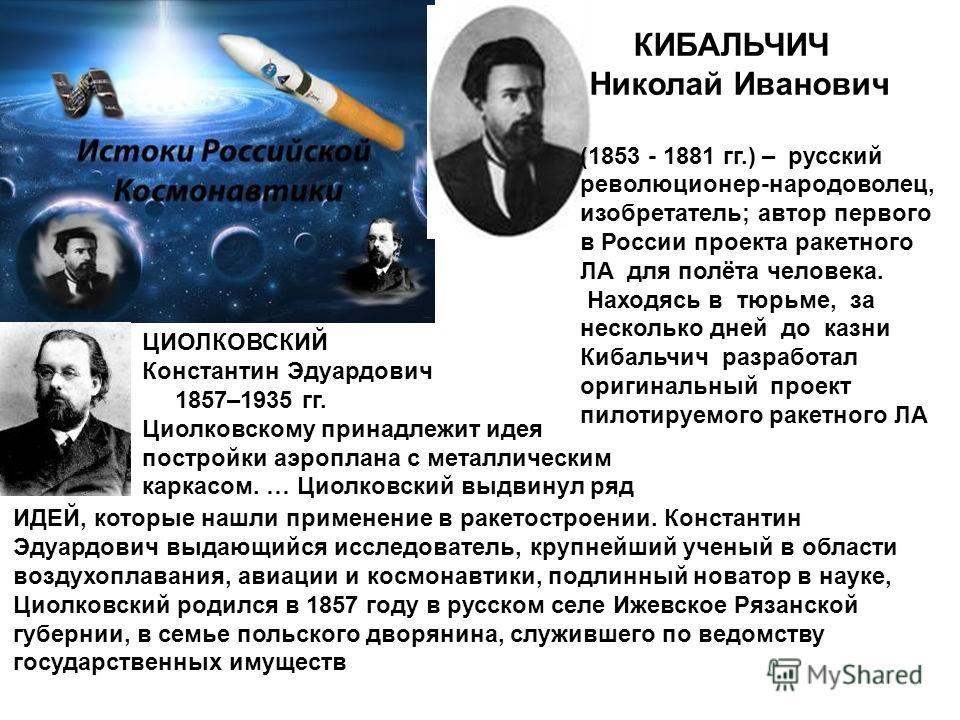 КИБАЛЬЧИЧ Николай Иванович (1853 - 1881 гг.) – русский революционер-народоволец, изобретатель; автор первого в России проекта ракетного ЛА для полёта человека. Находясь в тюрьме, за несколько дней до казни Кибальчич разработал оригинальный проект пил