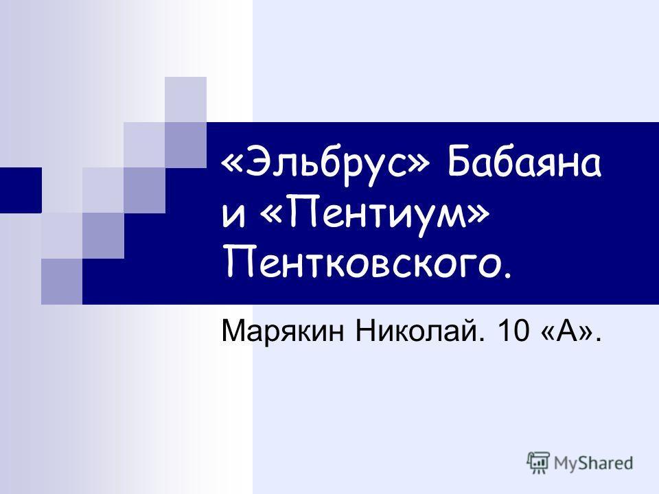 «Эльбрус» Бабаяна и «Пентиум» Пентковского. Марякин Николай. 10 «А».