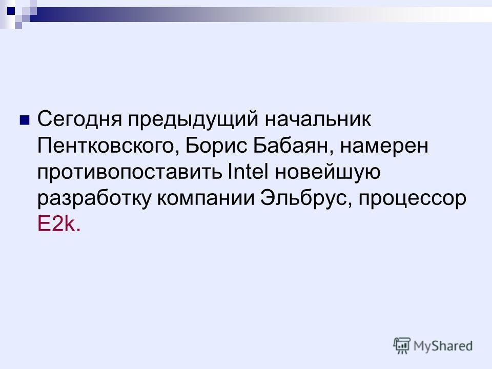 Сегодня предыдущий начальник Пентковского, Борис Бабаян, намерен противопоставить Intel новейшую разработку компании Эльбрус, процессор E2k.