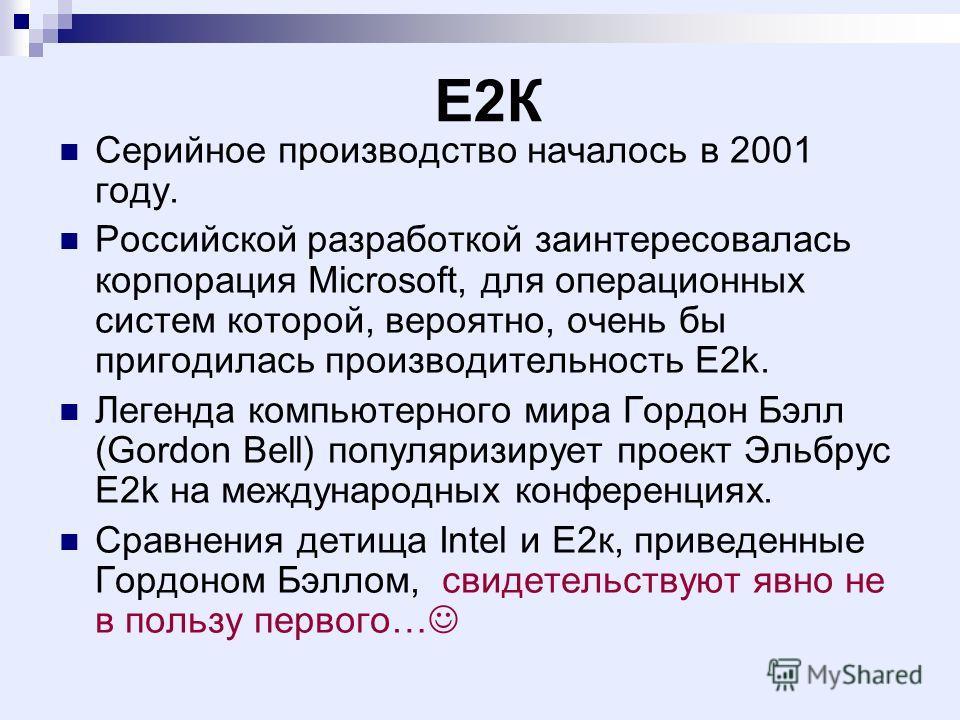 Е2К Серийное производство началось в 2001 году. Российской разработкой заинтересовалась корпорация Microsoft, для операционных систем которой, вероятно, очень бы пригодилась производительность E2k. Легенда компьютерного мира Гордон Бэлл (Gordon Bell)