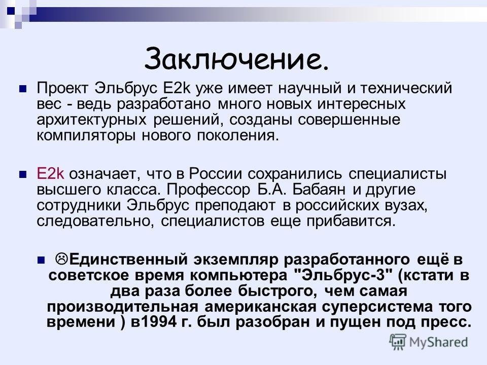Заключение. Проект Эльбрус E2k уже имеет научный и технический вес - ведь разработано много новых интересных архитектурных решений, созданы совершенные компиляторы нового поколения. E2k означает, что в России сохранились специалисты высшего класса. П