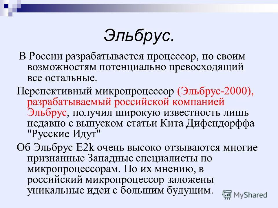 Эльбрус. В России разрабатывается процессор, по своим возможностям потенциально превосходящий все остальные. Перспективный микропроцессор (Эльбрус-2000), разрабатываемый российской компанией Эльбрус, получил широкую известность лишь недавно с выпуско