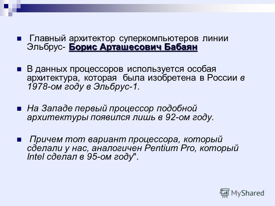Борис Арташесович Бабаян Главный архитектор суперкомпьютеров линии Эльбрус- Борис Арташесович Бабаян В данных процессоров используется особая архитектура, которая была изобретена в России в 1978-ом году в Эльбрус-1. На Западе первый процессор подобно