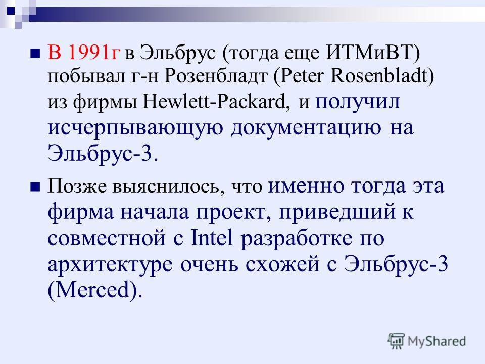 В 1991г в Эльбрус (тогда еще ИТМиВТ) побывал г-н Розенбладт (Peter Rosenbladt) из фирмы Hewlett-Packard, и получил исчерпывающую документацию на Эльбрус-3. Позже выяснилось, что именно тогда эта фирма начала проект, приведший к совместной с Intel раз