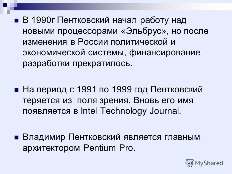 В 1990г Пентковский начал работу над новыми процессорами «Эльбрус», но после изменения в России политической и экономической системы, финансирование разработки прекратилось. На период с 1991 по 1999 год Пентковский теряется из поля зрения. Вновь его